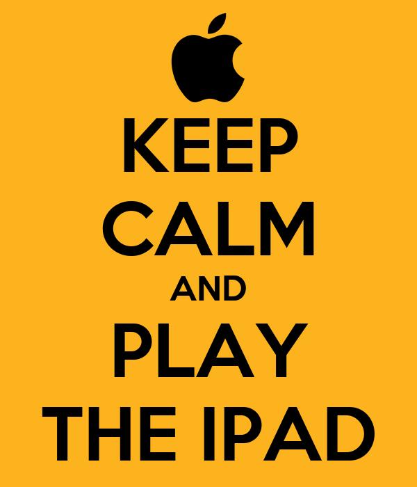 KEEP CALM AND PLAY THE IPAD