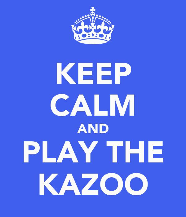 KEEP CALM AND PLAY THE KAZOO