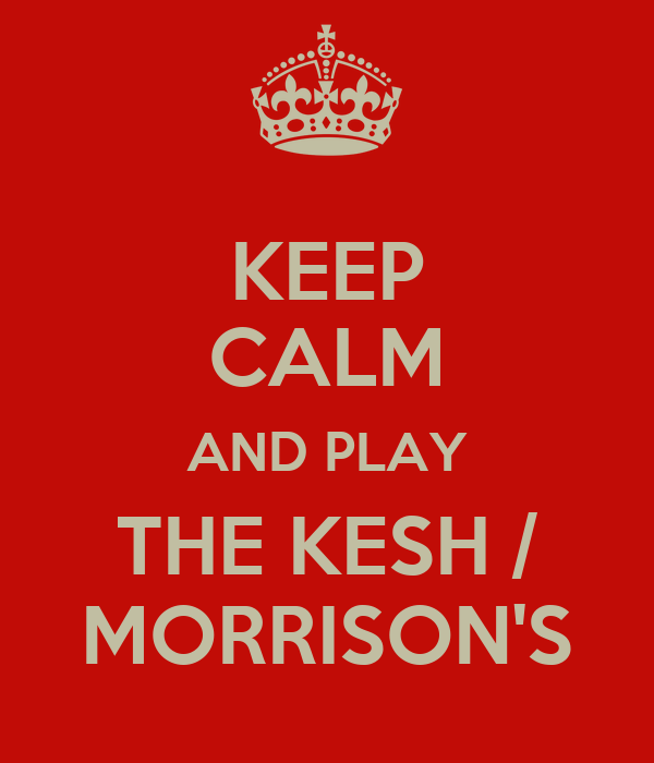 KEEP CALM AND PLAY THE KESH / MORRISON'S