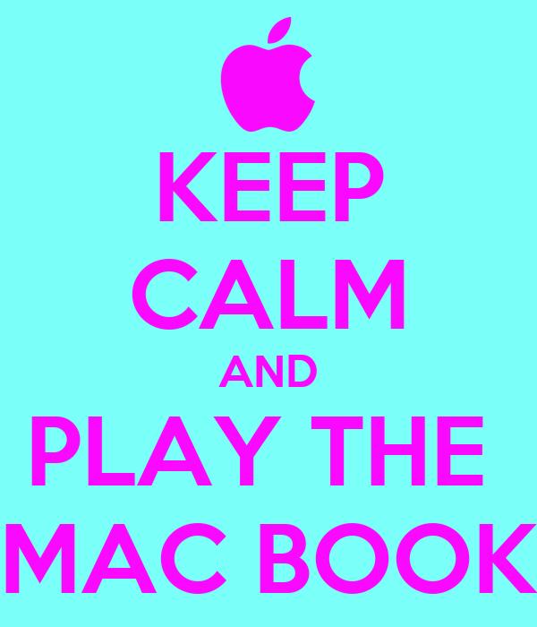 KEEP CALM AND PLAY THE  MAC BOOK