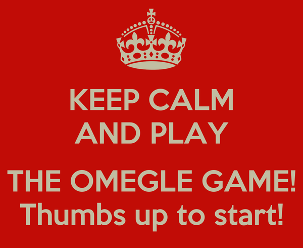KEEP CALM AND PLAY  THE OMEGLE GAME! Thumbs up to start!