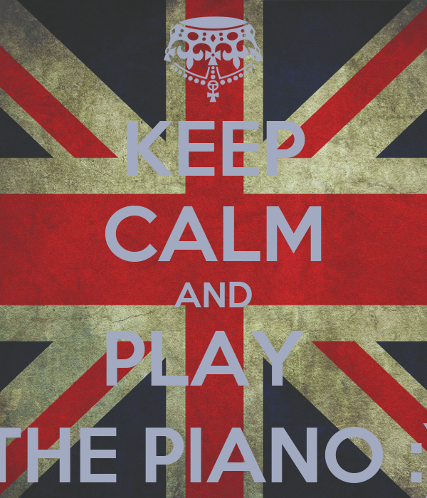KEEP CALM AND PLAY  THE PIANO :)