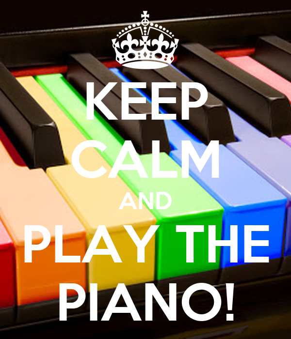 KEEP CALM AND PLAY THE PIANO!