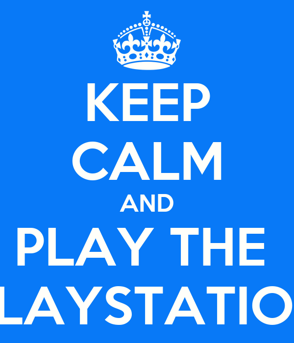 KEEP CALM AND PLAY THE  PLAYSTATION