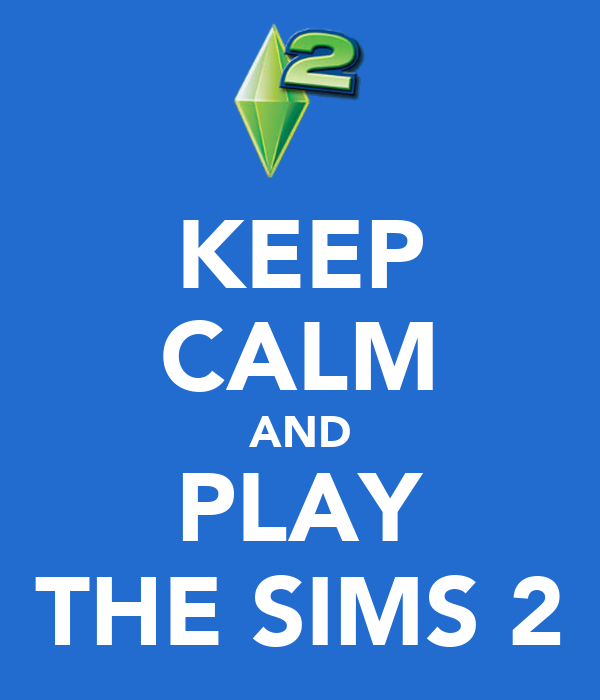 KEEP CALM AND PLAY THE SIMS 2
