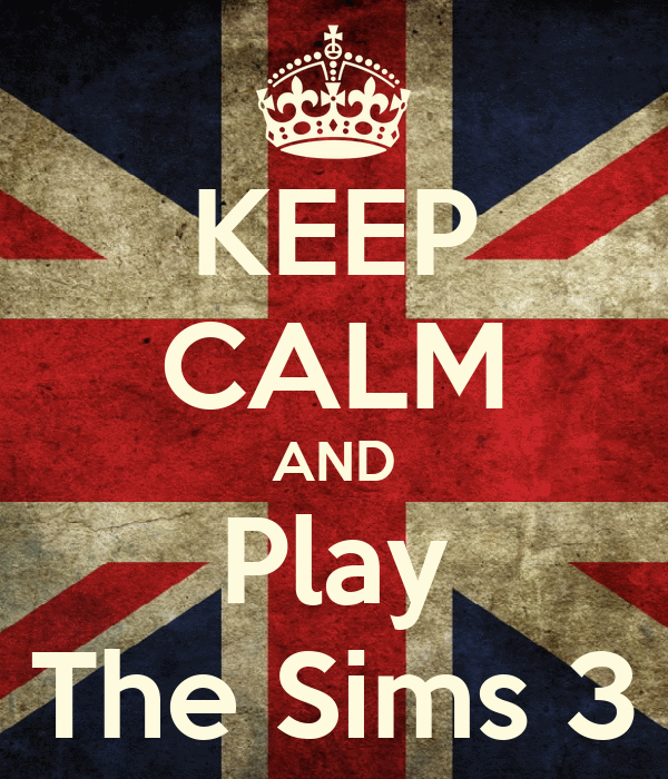 KEEP CALM AND Play The Sims 3