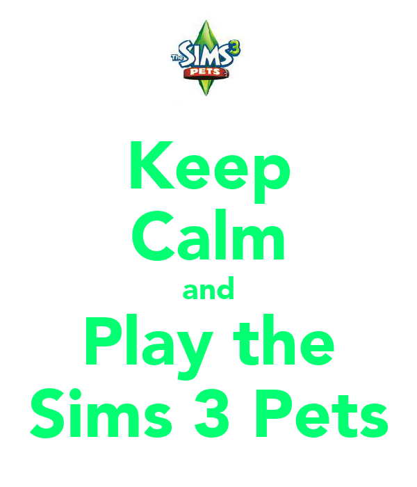 Keep Calm and Play the Sims 3 Pets