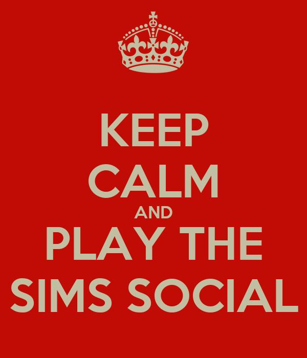 KEEP CALM AND PLAY THE SIMS SOCIAL