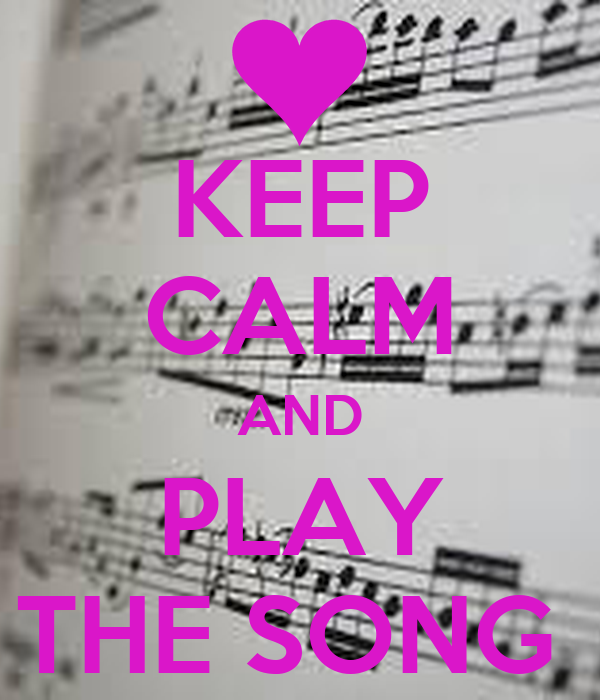 KEEP CALM AND PLAY THE SONG