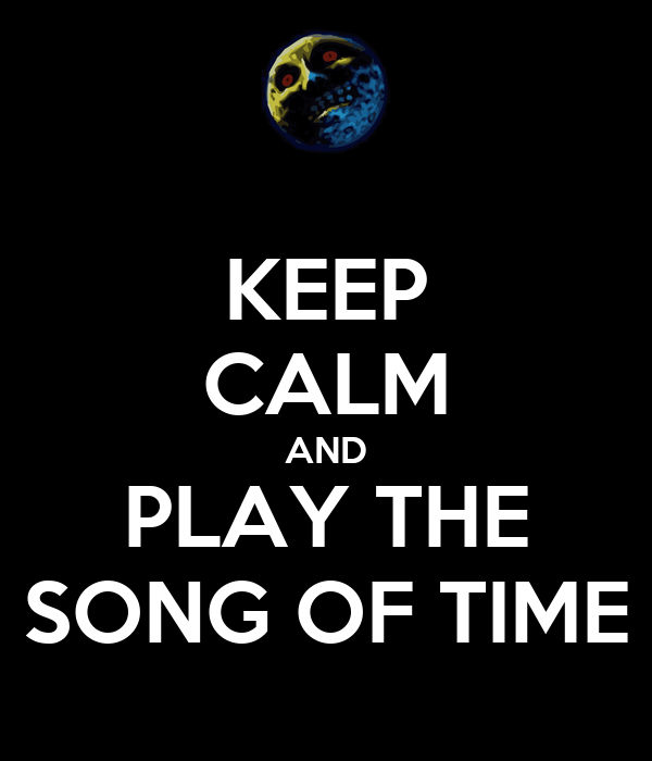 KEEP CALM AND PLAY THE SONG OF TIME