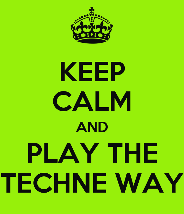 KEEP CALM AND PLAY THE TECHNE WAY