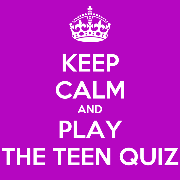 KEEP CALM AND PLAY THE TEEN QUIZ