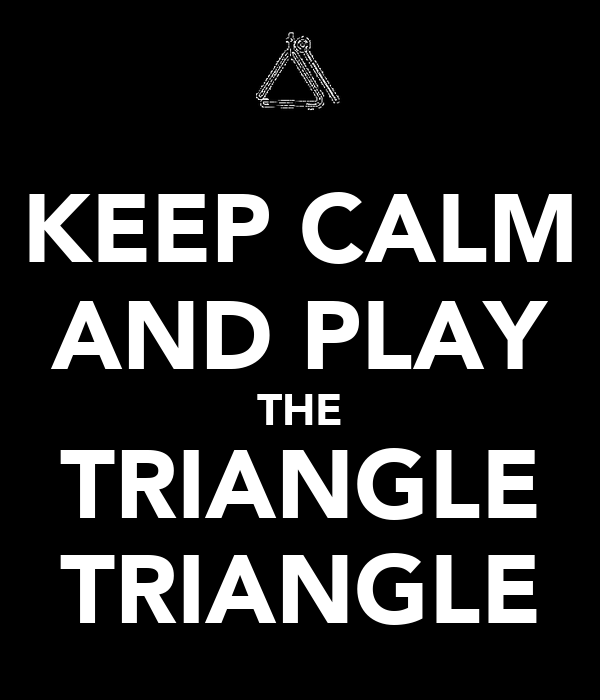 KEEP CALM AND PLAY THE TRIANGLE TRIANGLE