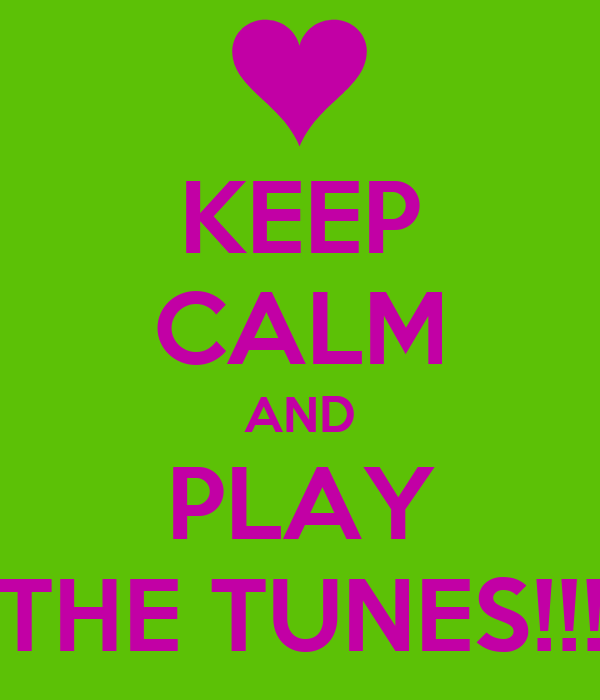 KEEP CALM AND PLAY THE TUNES!!!