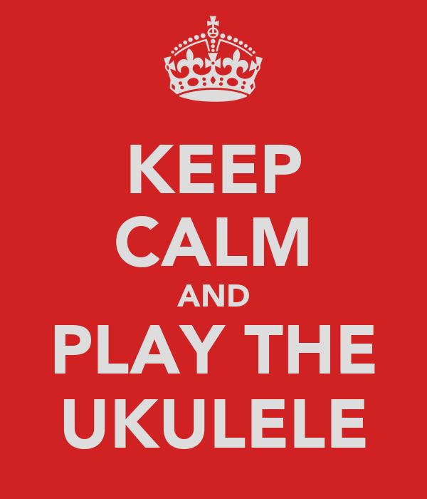 KEEP CALM AND PLAY THE UKULELE