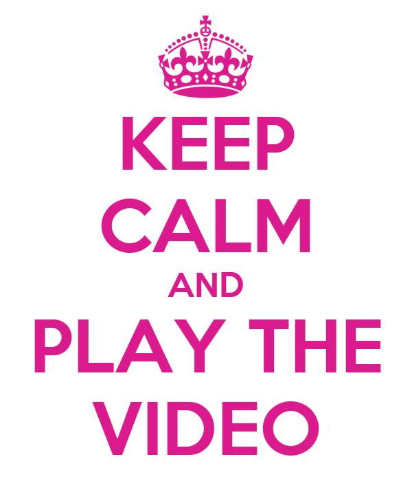 KEEP CALM AND PLAY THE VIDEO