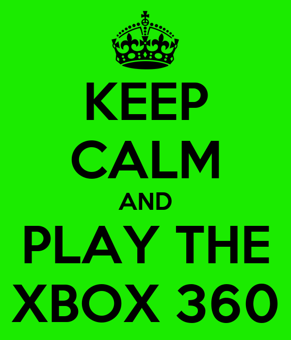 KEEP CALM AND PLAY THE XBOX 360
