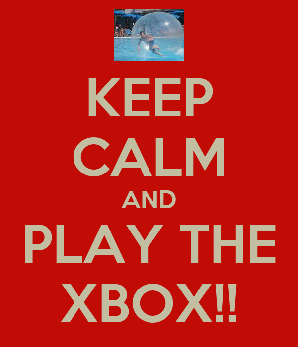 KEEP CALM AND PLAY THE XBOX!!