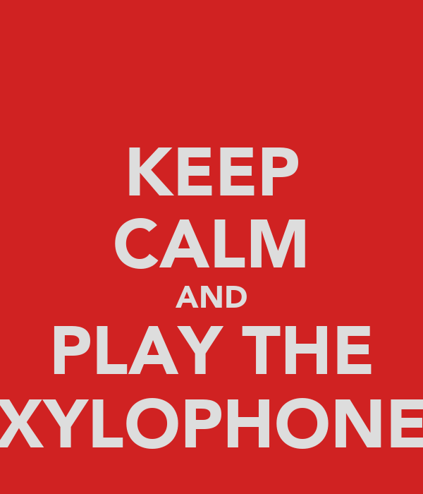 KEEP CALM AND PLAY THE XYLOPHONE