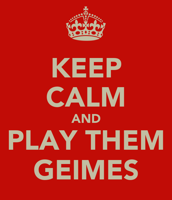 KEEP CALM AND PLAY THEM GEIMES