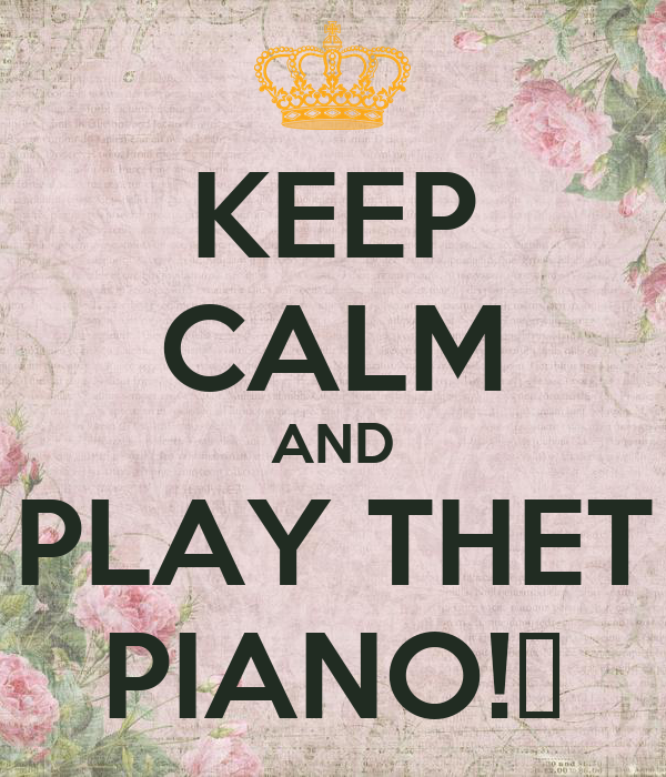 KEEP CALM AND PLAY THET PIANO!🎹