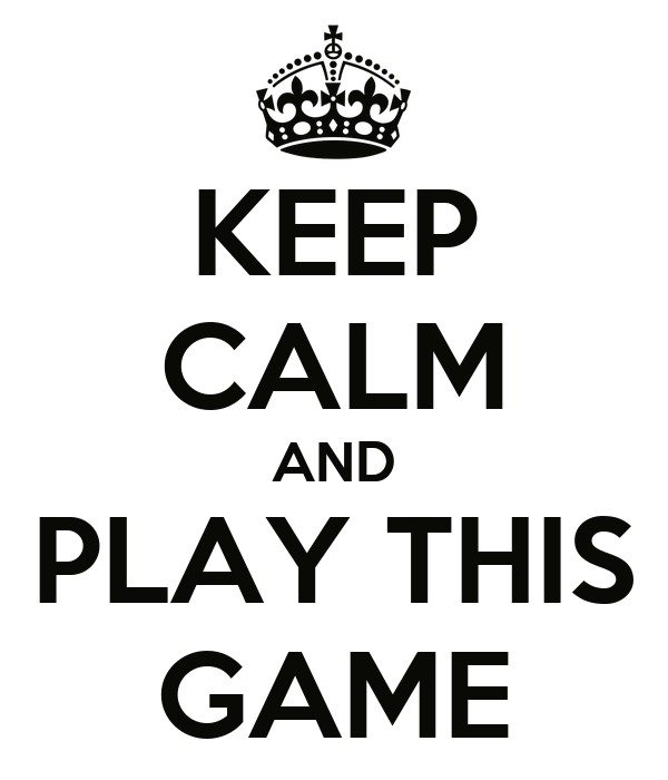 KEEP CALM AND PLAY THIS GAME