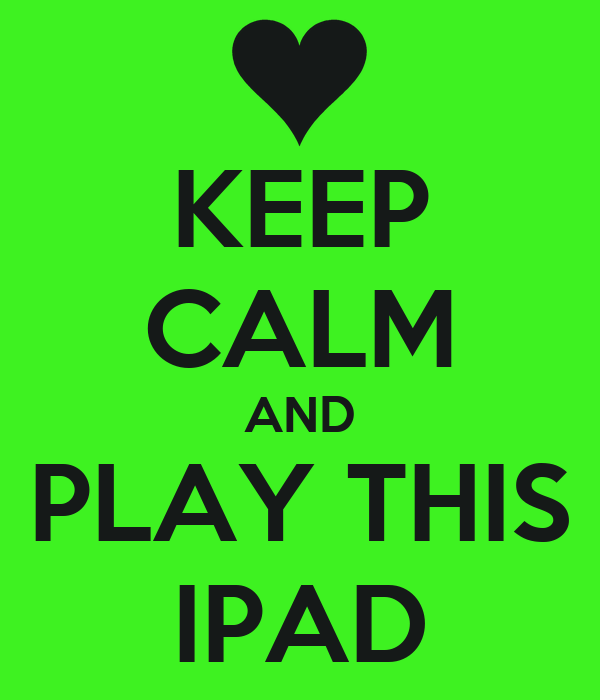 KEEP CALM AND PLAY THIS IPAD