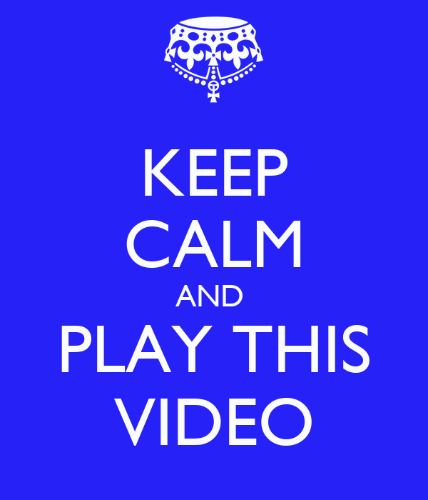 KEEP CALM AND  PLAY THIS VIDEO