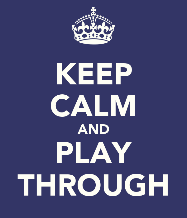 KEEP CALM AND PLAY THROUGH