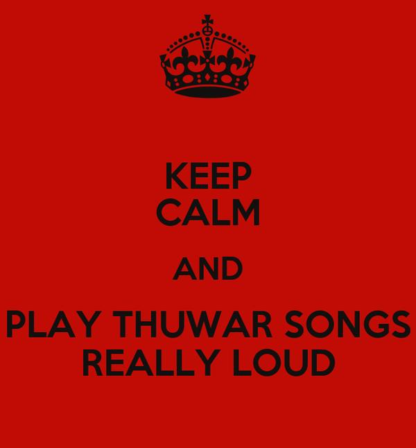 KEEP CALM AND PLAY THUWAR SONGS REALLY LOUD
