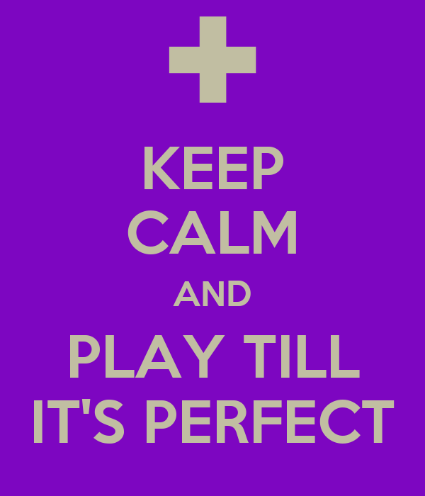 KEEP CALM AND PLAY TILL IT'S PERFECT