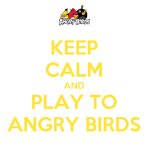 KEEP CALM AND PLAY TO ANGRY BIRDS