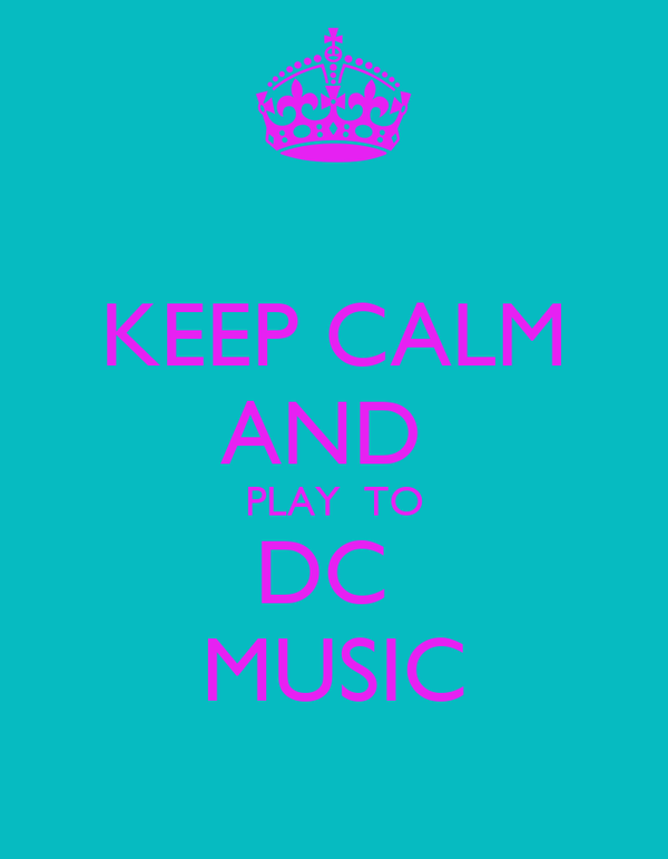 KEEP CALM AND  PLAY  TO DC   MUSIC