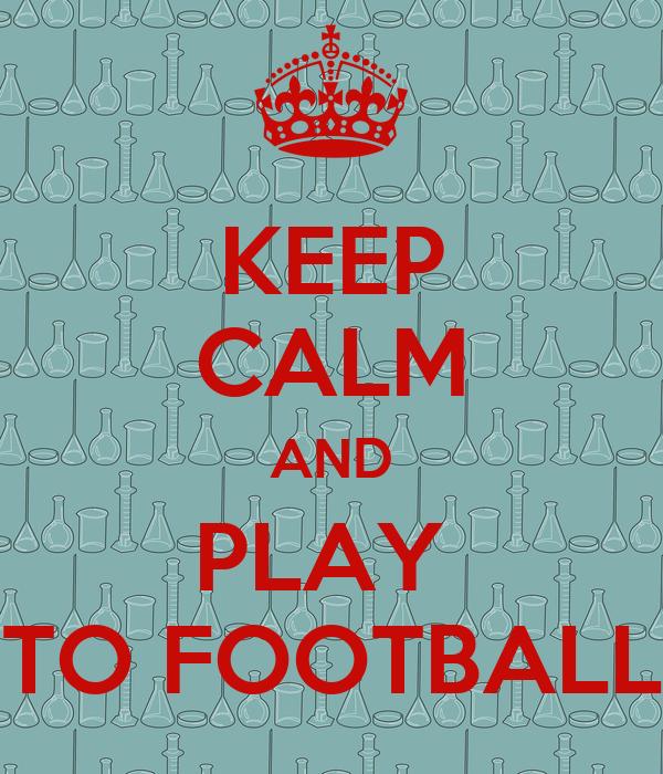 KEEP CALM AND PLAY  TO FOOTBALL