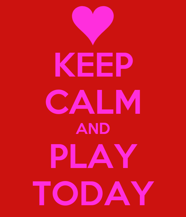 KEEP CALM AND PLAY TODAY