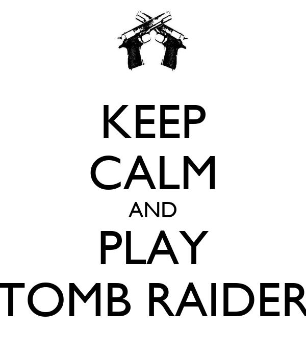 KEEP CALM AND PLAY TOMB RAIDER