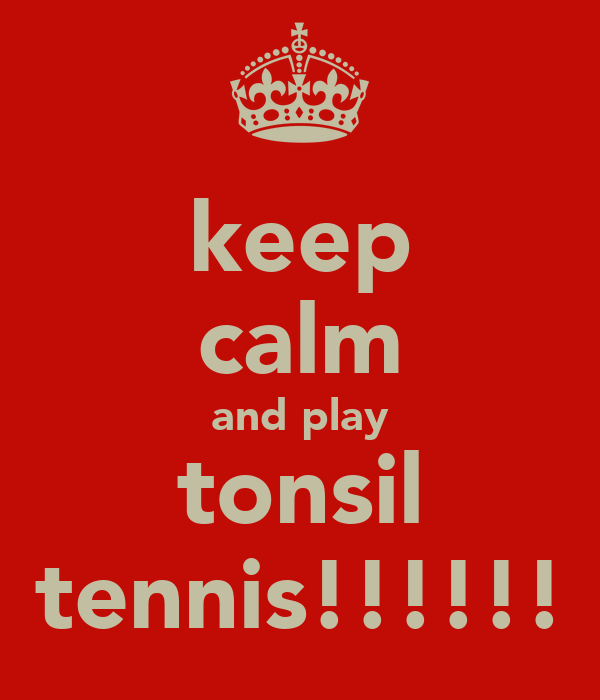 keep calm and play tonsil tennis!!!!!!