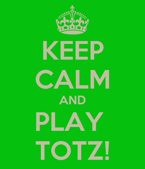 KEEP CALM AND PLAY  TOTZ!