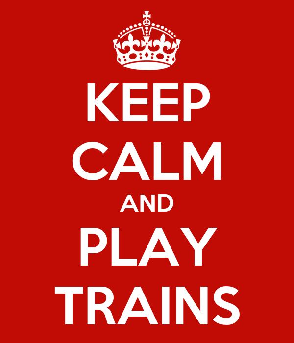 KEEP CALM AND PLAY TRAINS