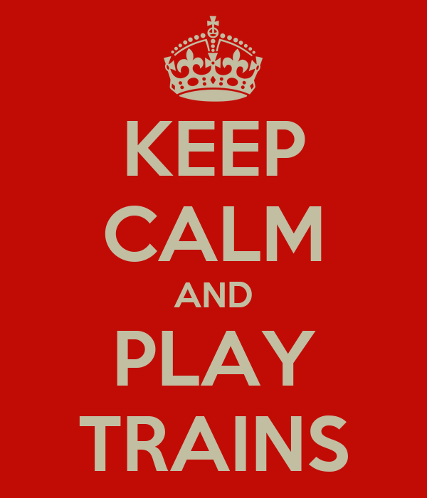 KEEP CALM AND PLAY TRAINS