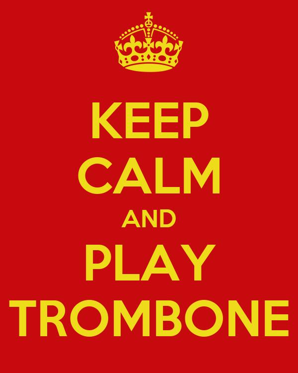 KEEP CALM AND PLAY TROMBONE