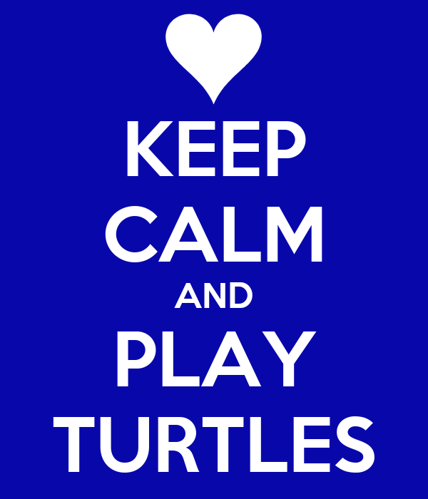 KEEP CALM AND PLAY TURTLES