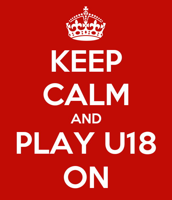 KEEP CALM AND PLAY U18 ON