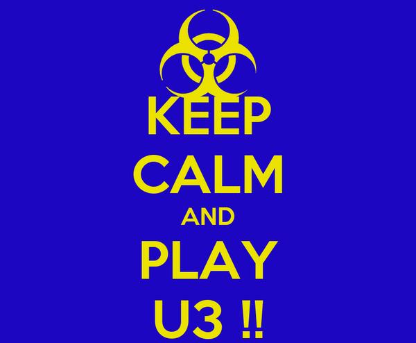 KEEP CALM AND PLAY U3 !!