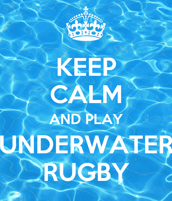 KEEP CALM AND PLAY UNDERWATER RUGBY