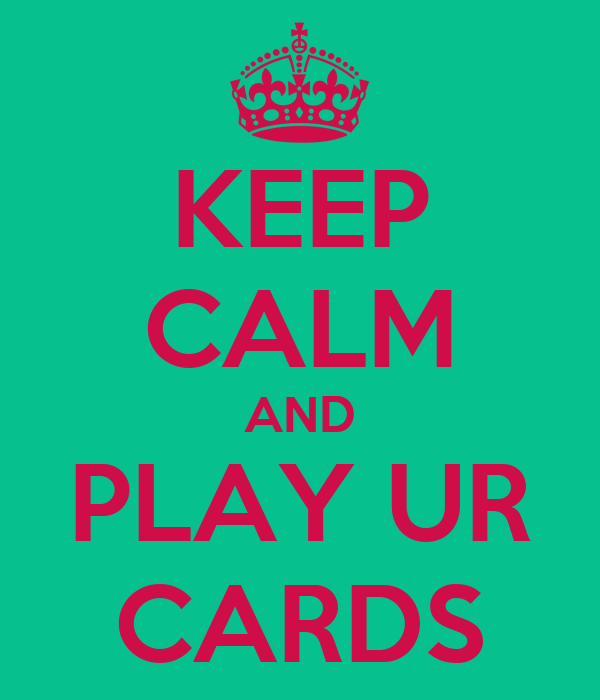 KEEP CALM AND PLAY UR CARDS