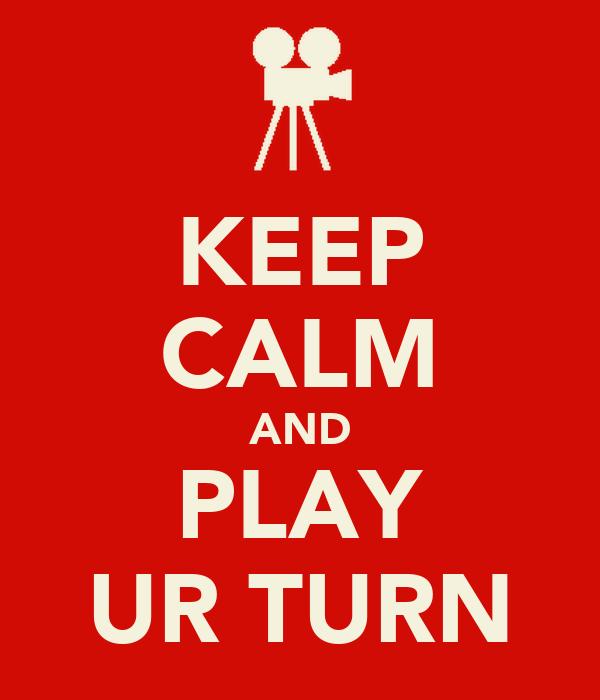 KEEP CALM AND PLAY UR TURN