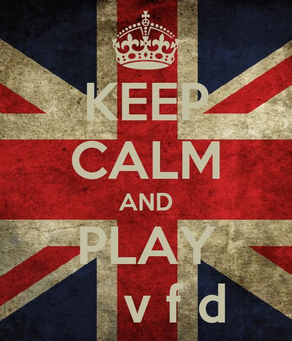 KEEP CALM AND PLAY      v f d