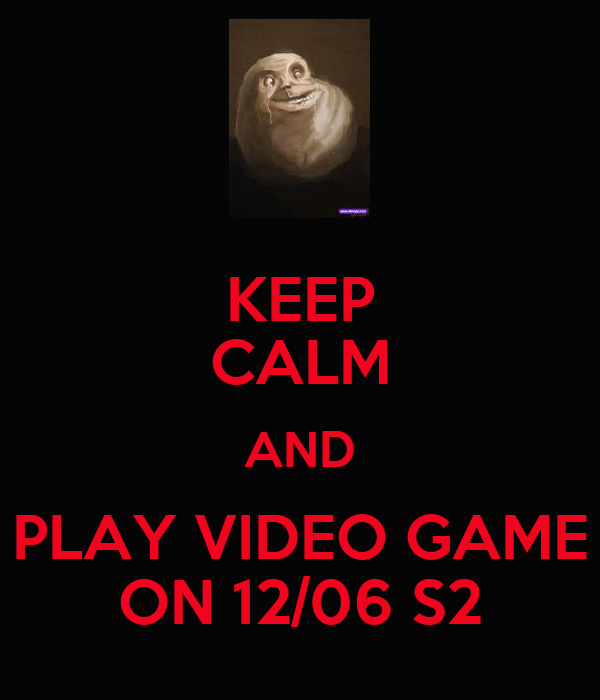 KEEP CALM AND PLAY VIDEO GAME ON 12/06 S2