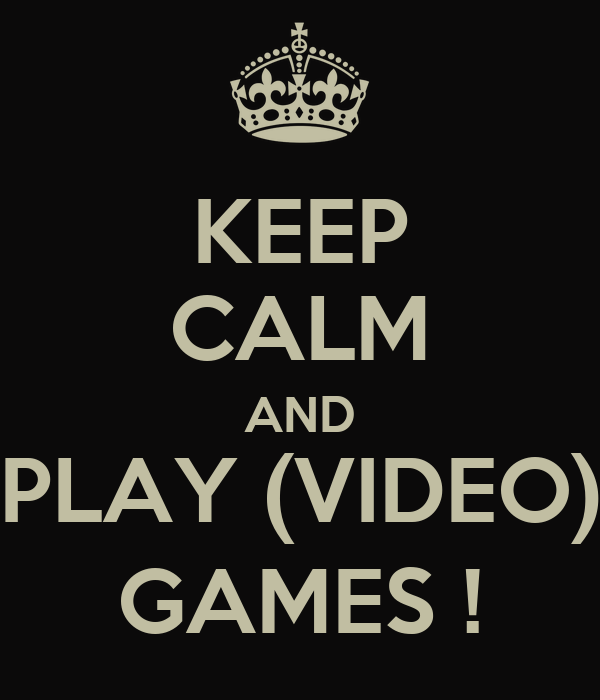 KEEP CALM AND PLAY (VIDEO) GAMES !